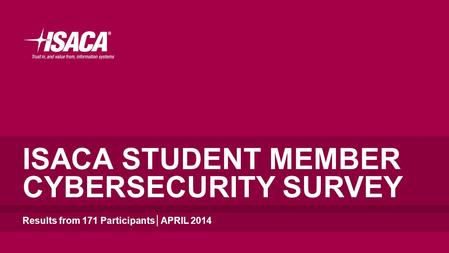 ISACA STUDENT MEMBER CYBERSECURITY SURVEY Results from 171 Participants│APRIL 2014.