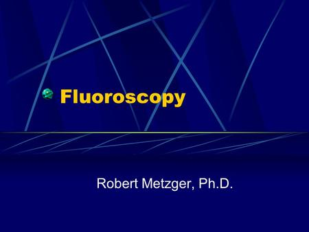 Fluoroscopy Robert Metzger, Ph.D.. Real-Time Imaging  Fluoroscopy is an imaging procedure that allows real-time x-<strong>ray</strong> viewing of the patient with high.