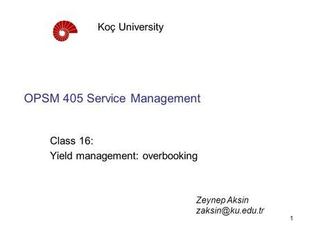 1 OPSM 405 Service Management Class 16: Yield management: overbooking Koç University Zeynep Aksin