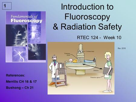 1 Introduction to Fluoroscopy & Radiation Safety RTEC 124 - Week 10 Rev 2010 References: Merrills CH 16 & 17 Bushong – Ch 21.