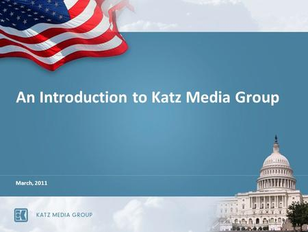 An Introduction to Katz Media Group March, 2011. Katz Media Group is acknowledged to be the industry leader in providing innovative, effective media marketing.