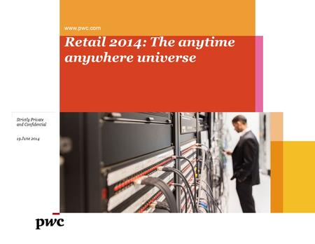 Www.pwc.com Retail 2014: The anytime anywhere universe Strictly Private and Confidential 19 June 2014.