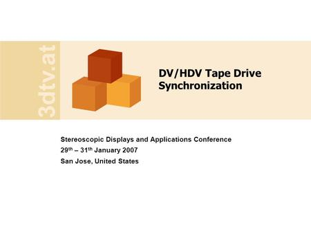 3dtv.at DV/HDV Tape Drive Synchronization Stereoscopic Displays and Applications Conference 29 th – 31 th January 2007 San Jose, United States.
