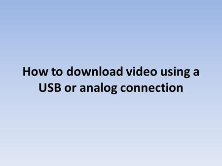 How to download video using a USB or analog connection.
