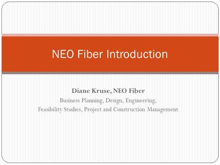 Diane Kruse, NEO Fiber Business Planning, Design, Engineering, Feasibility Studies, Project and Construction Management NEO Fiber Introduction.