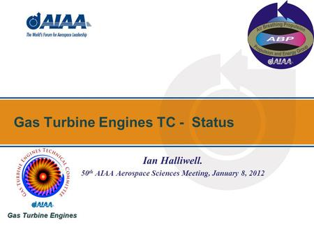 Gas Turbine Engines TC - Status Gas Turbine Engines Ian Halliwell. 50 th AIAA Aerospace Sciences Meeting, January 8, 2012.