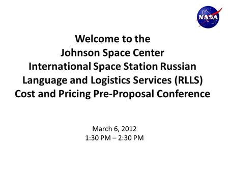 Welcome to the Johnson Space Center International Space Station Russian Language and Logistics Services (RLLS) Cost and Pricing Pre-Proposal Conference.