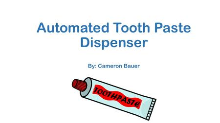 Automated Tooth Paste Dispenser By: Cameron Bauer.
