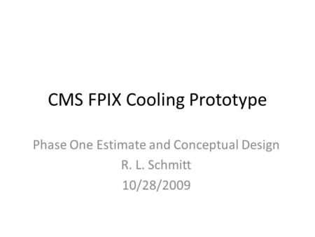 CMS FPIX Cooling Prototype Phase One Estimate and Conceptual Design R. L. Schmitt 10/28/2009.