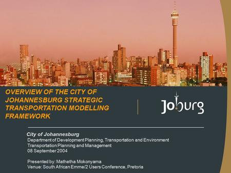 City of Johannesburg Department of Development Planning, Transportation and Environment Transportation Planning and Management 08 September 2004 Presented.