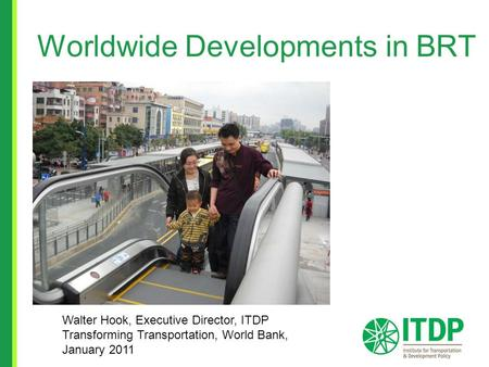 Worldwide Developments in BRT Walter Hook, Executive Director, ITDP Transforming Transportation, World Bank, January 2011.