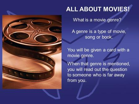 ALL ABOUT MOVIES! What is a movie genre? A genre is a type of movie, song or book. You will be given a card with a movie genre. When that genre is mentioned,