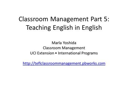 Classroom Management Part 5: Teaching English in English Marla Yoshida Classroom Management UCI Extension International Programs