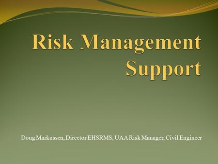Doug Markussen, Director EHSRMS, UAA Risk Manager, Civil Engineer.