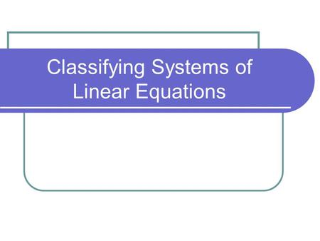 Classifying Systems of Linear Equations. Types of Systems There are 3 different types of systems of linear equations 3 Different Systems: 1) Consistent-independent.