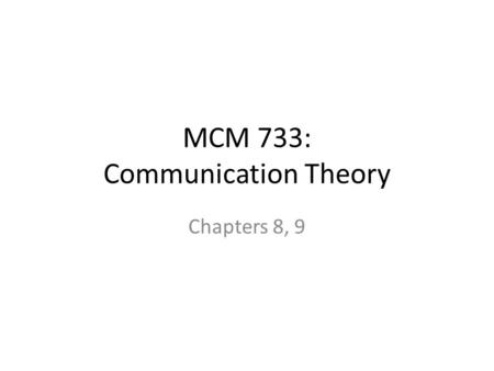 MCM 733: Communication Theory Chapters 8, 9. Ch <strong>7</strong>:Emergence of Critical Cultural Theories… Limited effects and functionalism was criticized by Europeans.