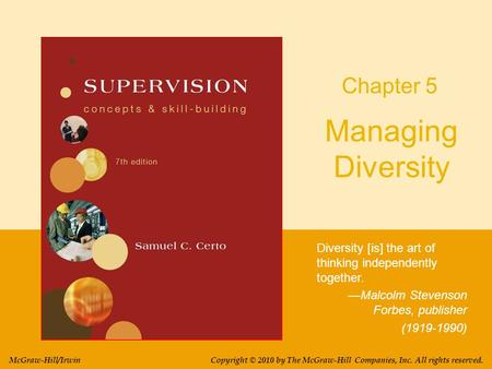 Managing Diversity Diversity [is] the art of thinking independently together. —Malcolm Stevenson Forbes, publisher (1919-1990) Chapter 5 Copyright © 2010.