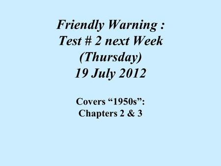 "Friendly Warning : Test # 2 next Week (Thursday) 19 July 2012 Covers ""1950s"": Chapters 2 & 3."