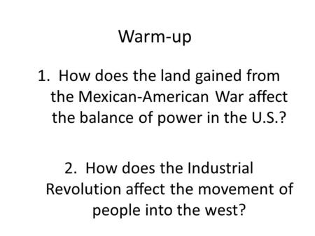 Warm-up 1.How does the land gained from the Mexican-American War affect the balance of power in the U.S.? 2.How does the Industrial Revolution affect the.