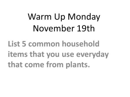 Warm Up Monday November 19th List 5 common household items that you use everyday that come from plants.