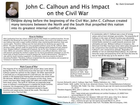 John C. Calhoun and His Impact on the Civil War Despite dying before the beginning of the Civil War, John C. Calhoun created many tensions between the.