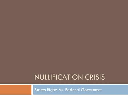 NULLIFICATION CRISIS States Rights Vs. Federal Goverment.
