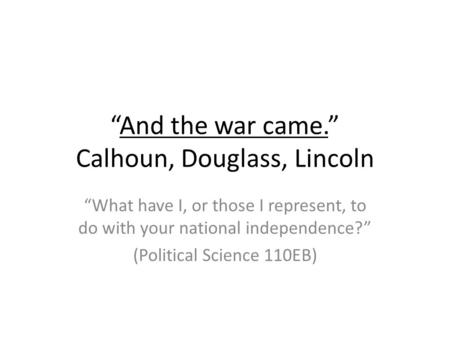 """And the war came."" Calhoun, Douglass, Lincoln ""What have I, or those I represent, to do with your national independence?"" (Political Science 110EB)"