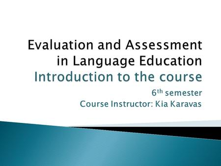 6 th semester Course Instructor: Kia Karavas.  What is educational evaluation? Why, what and how can we evaluate? How do we evaluate student learning?