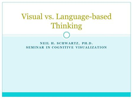 NEIL H. SCHWARTZ, PH.D. SEMINAR IN COGNITIVE VISUALIZATION Visual vs. Language-based Thinking.