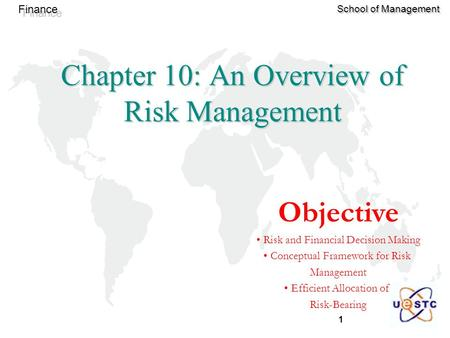 1 Finance School of Management Chapter 10: An Overview of Risk Management Objective Risk and Financial Decision Making Conceptual Framework for Risk Management.