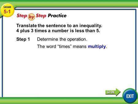 "Lesson 5-1 Example 3 5-1 Translate the sentence to an inequality. 4 plus 3 times a number is less than 5. Step 1Determine the operation. The word ""times"""