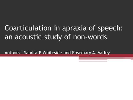 Coarticulation in apraxia of speech: an acoustic study of non-words Authors : Sandra P Whiteside and Rosemary A. Varley.