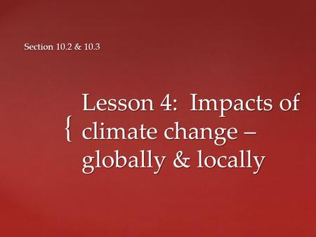 { Lesson 4: Impacts of climate change – globally & locally Section 10.2 & 10.3.