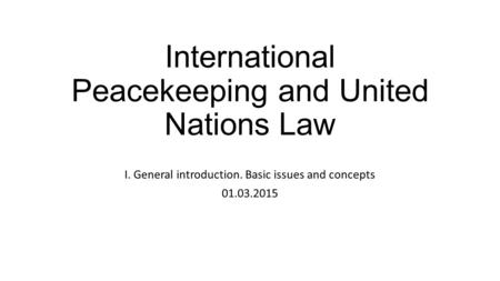 International Peacekeeping and United Nations Law I. General introduction. Basic issues and concepts 01.03.2015.