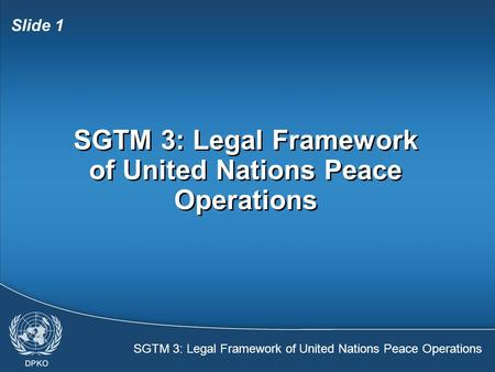 SGTM 3: Legal Framework of United Nations Peace Operations Slide 1 SGTM 3: Legal Framework of United Nations Peace Operations.