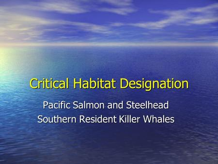 Critical Habitat Designation Pacific Salmon and Steelhead Southern Resident Killer Whales.