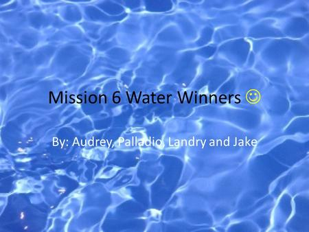 Mission 6 Water Winners By: Audrey, Palladio, Landry and Jake.