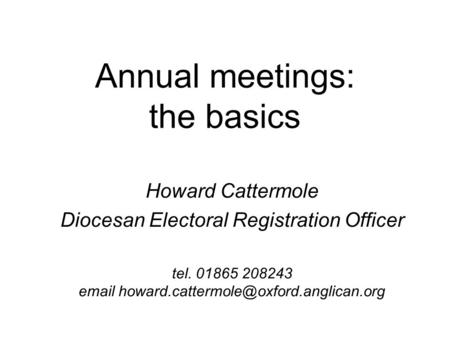 Annual meetings: the basics Howard Cattermole Diocesan Electoral Registration Officer tel. 01865 208243