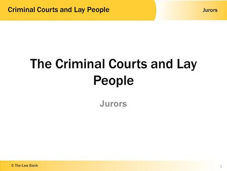 Jurors Criminal Courts and Lay People © The Law Bank The Criminal Courts and Lay People Jurors 1.