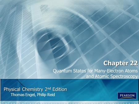 Physical Chemistry 2 nd Edition Thomas Engel, Philip Reid Chapter 22 Quantum States for Many-Electron Atoms and Atomic Spectroscopy.
