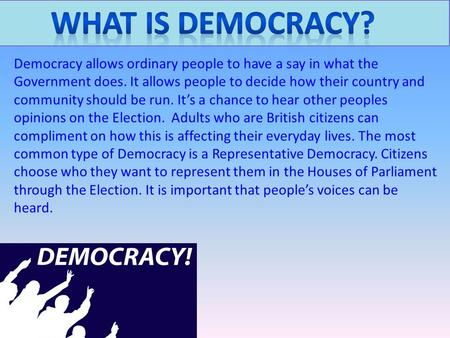 What is democracy? Democracy allows ordinary people to have a say in what the Government does. It allows people to decide how their country and community.