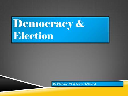 Democracy & Election By Nomaan Ali & Shazeel Ahmed.