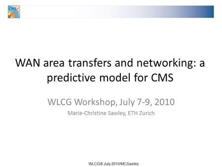 WLCG/8 July 2010/MCSawley WAN area transfers and networking: a predictive model for CMS WLCG Workshop, July 7-9, 2010 Marie-Christine Sawley, ETH Zurich.