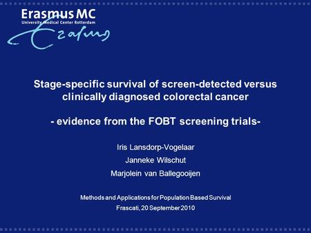 Stage-specific survival of screen-detected versus clinically diagnosed colorectal cancer - evidence from the FOBT screening trials- Iris Lansdorp-Vogelaar.