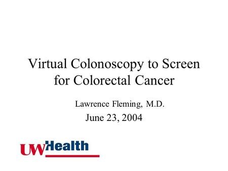 Virtual Colonoscopy to Screen for Colorectal Cancer Lawrence Fleming, M.D. June 23, 2004.