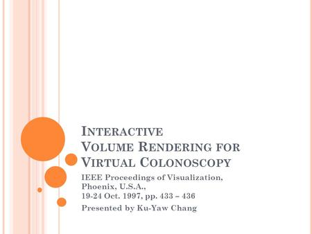 I NTERACTIVE V OLUME R ENDERING FOR V IRTUAL C OLONOSCOPY IEEE Proceedings of Visualization, Phoenix, U.S.A., 19-24 Oct. 1997, pp. 433 – 436 Presented.