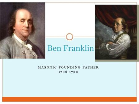 MASONIC FOUNDING FATHER 1706-1790 Ben Franklin. Early Life Born in 1706 in Boston 15 th of 17 children Raised as a Christian Worked for his older brothers.