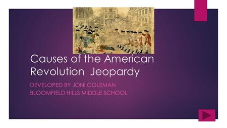 Causes of the American Revolution Jeopardy DEVELOPED BY JONI COLEMAN BLOOMFIELD HILLS MIDDLE SCHOOL.