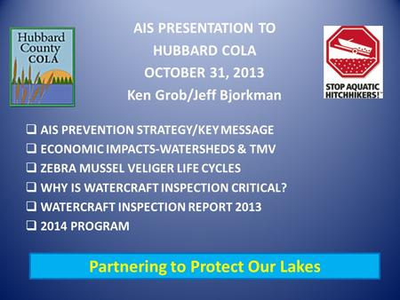 AIS PRESENTATION TO HUBBARD COLA OCTOBER 31, 2013 Ken Grob/Jeff Bjorkman  AIS PREVENTION STRATEGY/KEY MESSAGE  ECONOMIC IMPACTS-WATERSHEDS & TMV  ZEBRA.