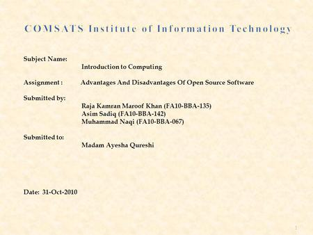 Subject Name: Introduction to Computing Assignment : Advantages And Disadvantages Of Open Source Software Submitted by: Raja Kamran Maroof Khan (FA10-BBA-135)